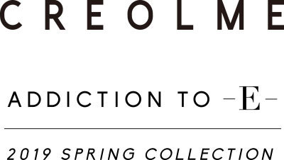 CREOLME ADDICTION TO -E- 2019 SPRING COLLECTION