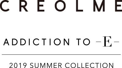 CREOLME ADDICTION TO -E- 2019 SUMMER COLLECTION