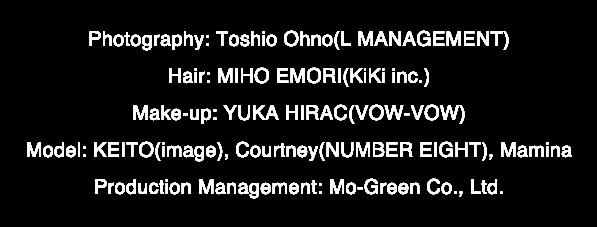 Photography: Toshio Ohno(L MANAGEMENT) Hair: MIHO EMORI (KiKi inc.) Make-up: YUKA HIRAC(VOW-VOW)Model: KEITO(image), Courtney(NUMBER EIGHT), Mamina Production Management: Mo-Green Co., Ltd.
